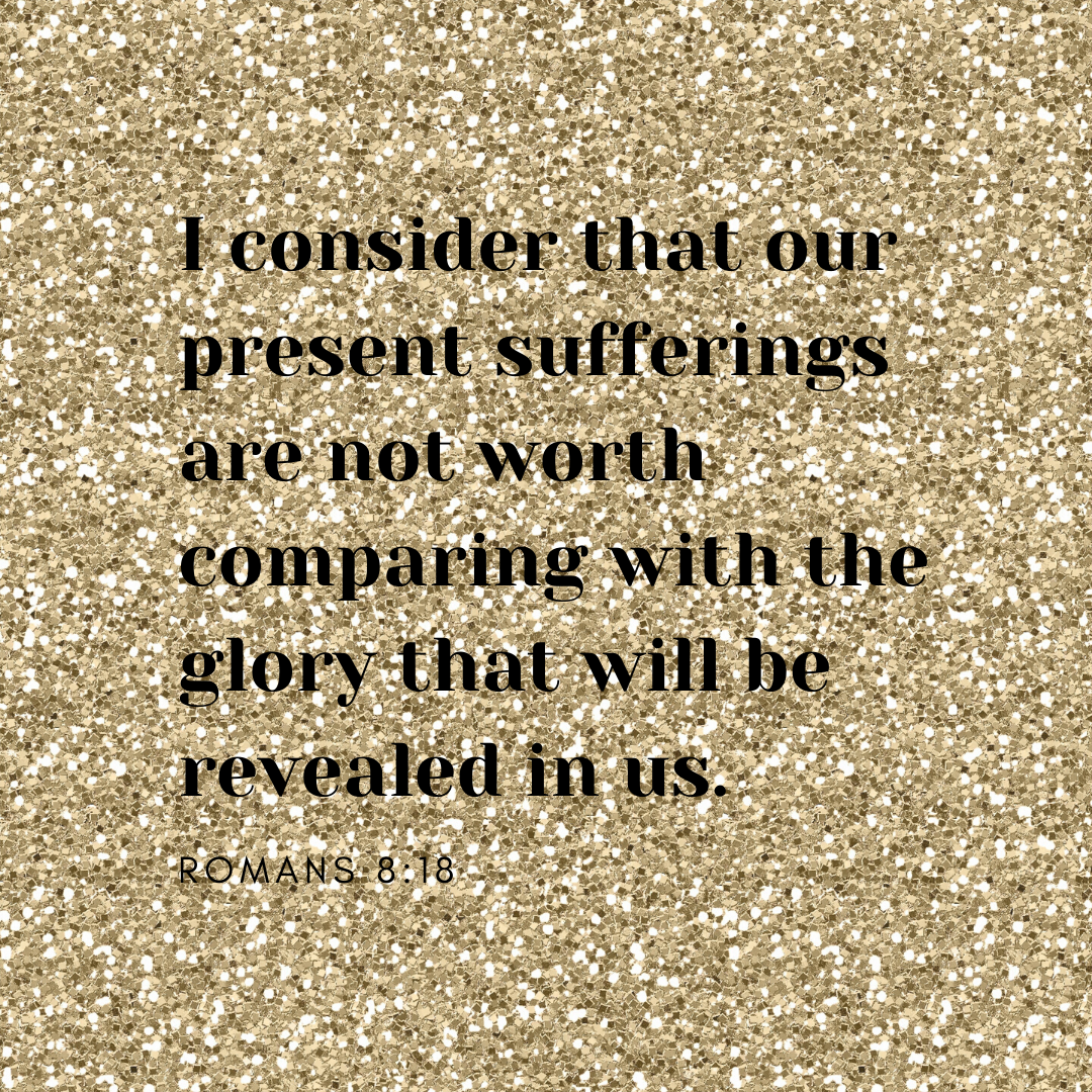 I consider that our present sufferings are not worth comparing with the glory that will be revealed in us.
